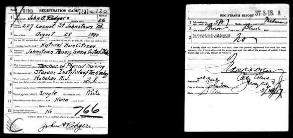 John Rodgers World War I draft registration Registration State: Pennsylvania; Registration County: Cambria; Roll: 1893244; Draft Board: 1 Description Draft Card : R Source Information Ancestry.com. U.S., World War I Draft Registration Cards, 1917-1918 [database on-line]. Provo, UT, USA: Ancestry.com Operations Inc, 2005.